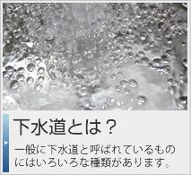 下水道とは?一般に下水道と呼ばれているものにはいろいろな種類があります。